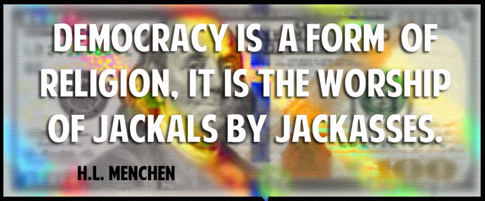 Democracy is also a form of religion. It is the worship of jackals by jackasses. H. L. Mencken.jpg
