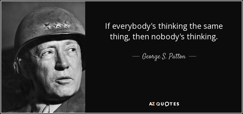 quote-if-everybody-s-thinking-the-same-thing-then-nobody-s-thinking-george-s-patton-125-62-80.jpg