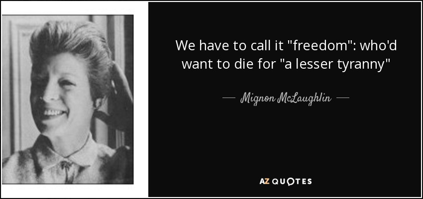 quote-we-have-to-call-it-freedom-who-d-want-to-die-for-a-lesser-tyranny-mignon-mclaughlin-66-4...jpg